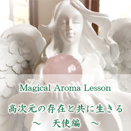 【Magical Aroma Lesson】〜高次元の存在と共に生きる・天使編〜