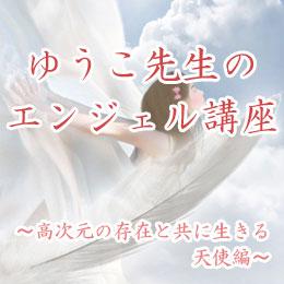 ゆうこ先生のエンジェル講座 〜 高次元の存在と共に生きる・天使編 〜