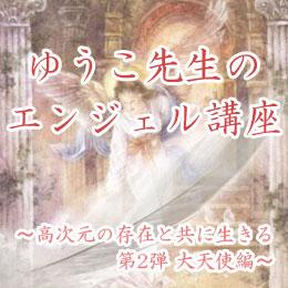 ゆうこ先生のエンジェル講座 〜 高次元の存在と共に生きる・第2弾 大天使編〜